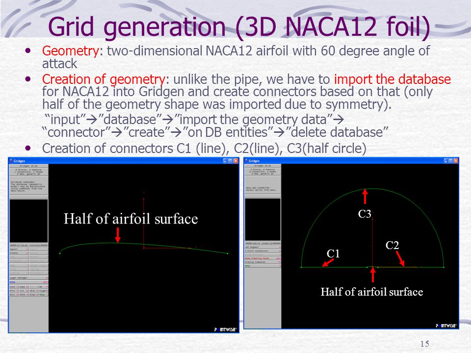 15 Grid generation (3D NACA12 foil) Geometry: two-dimensional NACA12 airfoil with 60 degree angle of attack Creation of geometry: unlike the pipe, we