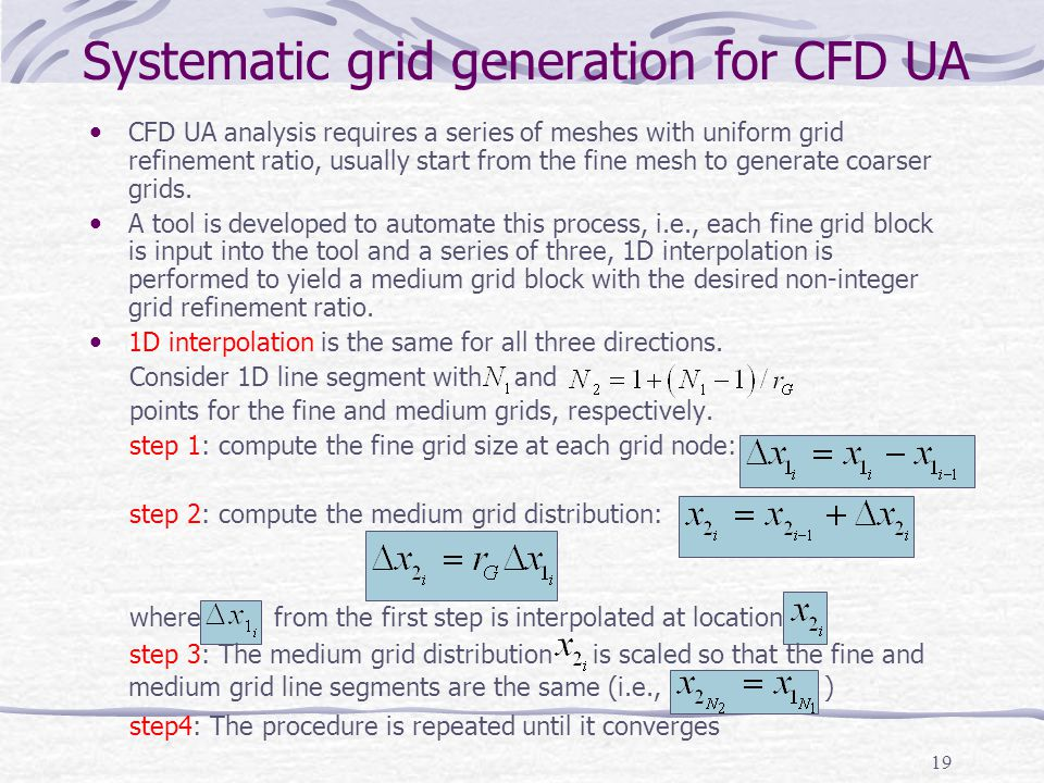19 Systematic grid generation for CFD UA CFD UA analysis requires a series of meshes with uniform grid refinement ratio, usually start from the fine m