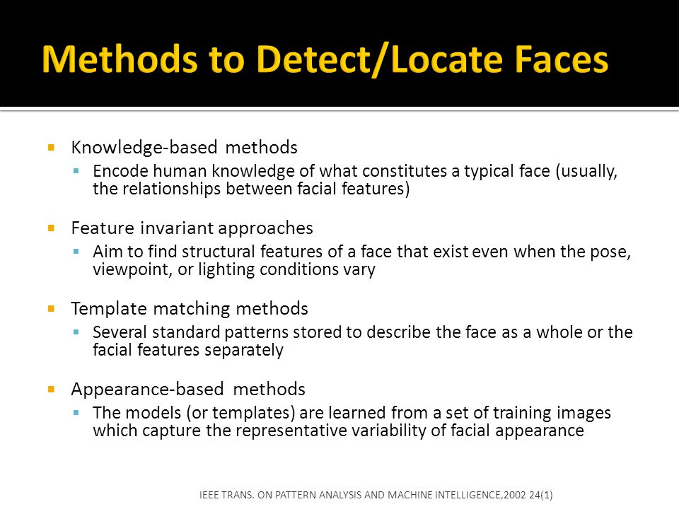  Training process is essential  Benchmark data sets  Face image Databases  FERET database ▪ consists of monochrome images taken in different frontal views and in left and right profiles ▪ assess the strengthens and weaknesses of different face recognition approaches ▪ Since each image consists of an individual on a uniform and uncluttered background, it is not suitable for face detection benchmarking IEEE TRANS.
