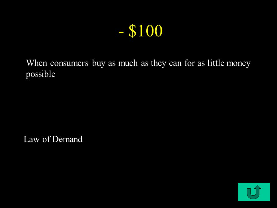 C2-$100 - $100 When consumers buy as much as they can for as little money possible Law of Demand
