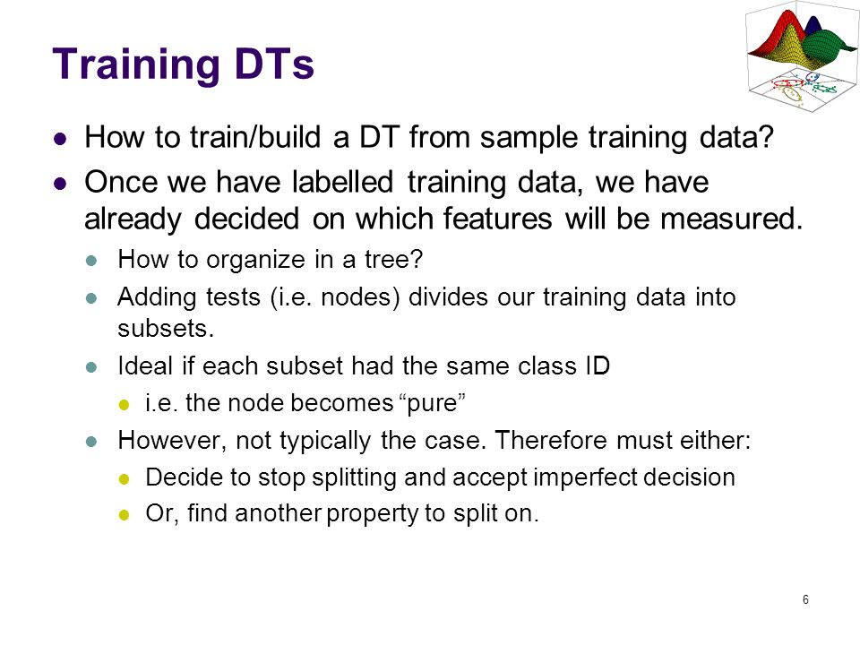 7 Training DTs: CART CART (classification and regression trees) DT training framework based on 6 questions: 1) Should the properties be restricted to binary-valued or allowed to be multi-valued.