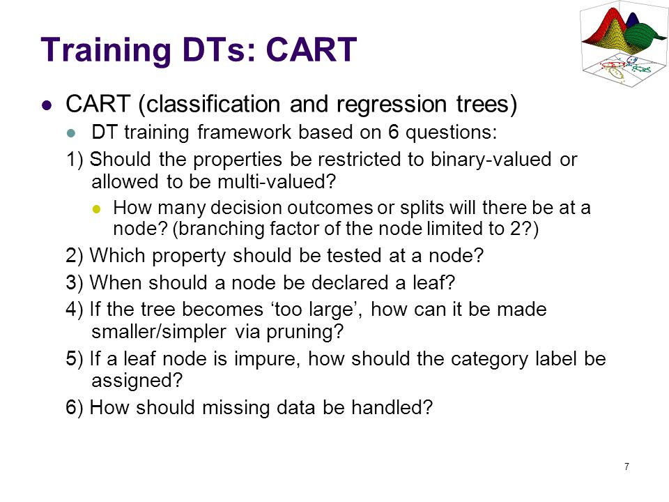 7 Training DTs: CART CART (classification and regression trees) DT training framework based on 6 questions: 1) Should the properties be restricted to