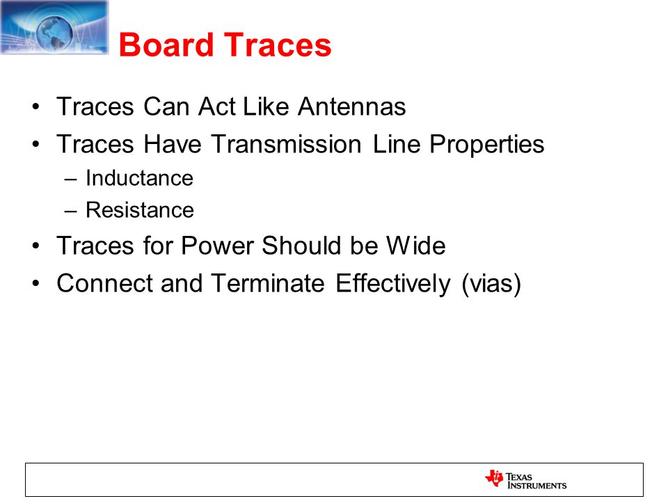 Board Traces Traces Can Act Like Antennas Traces Have Transmission Line Properties –Inductance –Resistance Traces for Power Should be Wide Connect and