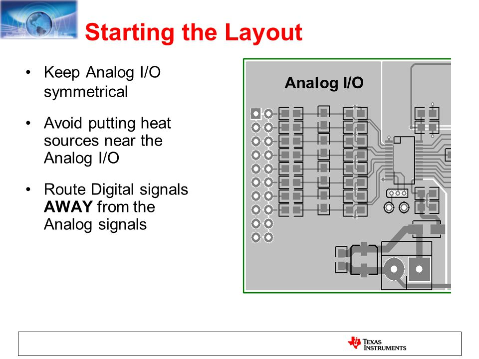 Starting the Layout Keep Analog I/O symmetrical Avoid putting heat sources near the Analog I/O Route Digital signals AWAY from the Analog signals Anal
