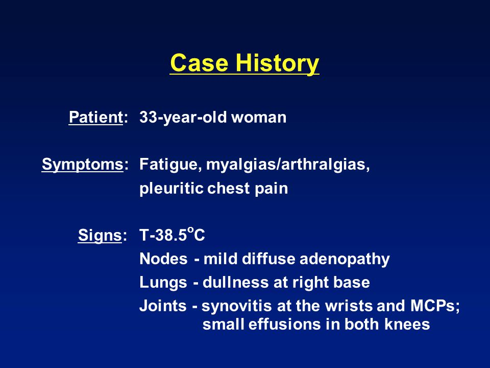 Case History Patient:33-year-old woman Symptoms:Fatigue, myalgias/arthralgias, pleuritic chest pain Signs:T-38.5 o C Nodes - mild diffuse adenopathy L