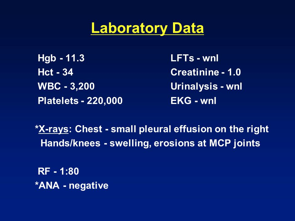 Laboratory Data Hgb - 11.3 LFTs - wnl Hct - 34 Creatinine - 1.0 WBC - 3,200 Urinalysis - wnl Platelets - 220,000 EKG - wnl *X-rays: Chest - small pleural effusion on the right Hands/knees - swelling, erosions at MCP joints RF - 1:80 *ANA - negative