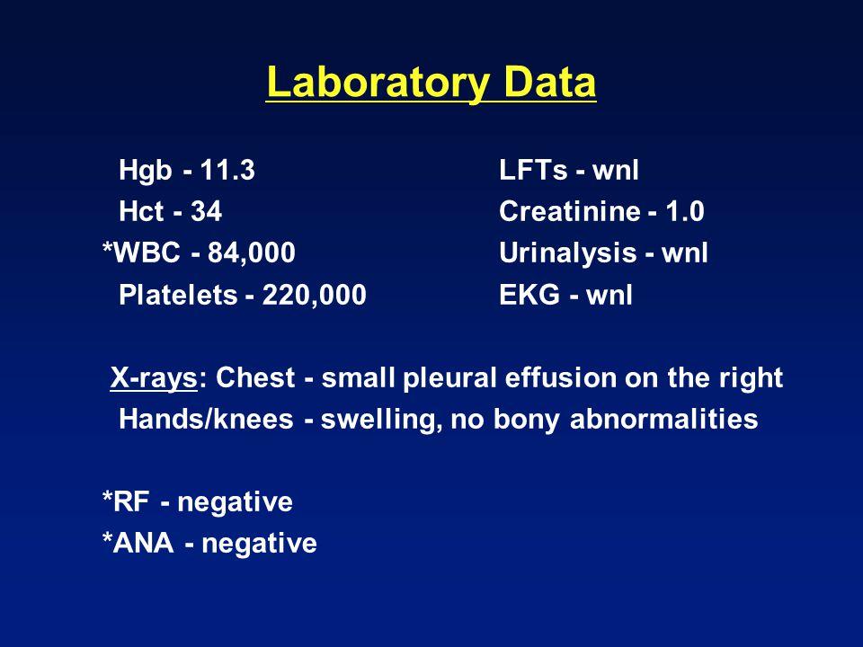Laboratory Data Hgb - 11.3 LFTs - wnl Hct - 34 Creatinine - 1.0 *WBC - 84,000 Urinalysis - wnl Platelets - 220,000 EKG - wnl X-rays: Chest - small pleural effusion on the right Hands/knees - swelling, no bony abnormalities *RF - negative *ANA - negative
