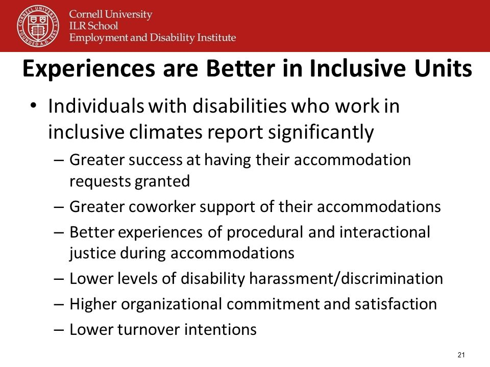Experiences are Better in Inclusive Units Individuals with disabilities who work in inclusive climates report significantly – Greater success at havin