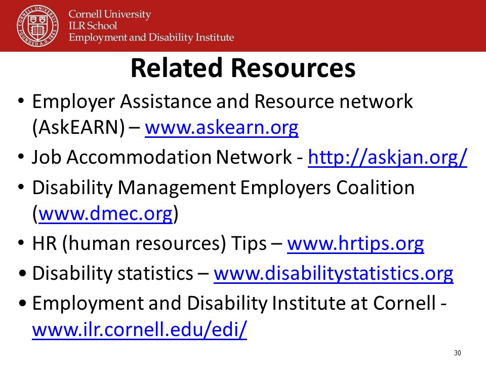 Related Resources Employer Assistance and Resource network (AskEARN) – www.askearn.orgwww.askearn.org Job Accommodation Network - http://askjan.org/ht