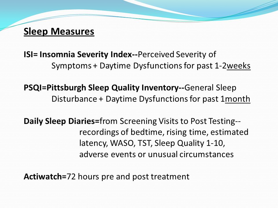 Sleep Measures ISI= Insomnia Severity Index--Perceived Severity of Symptoms + Daytime Dysfunctions for past 1-2weeks PSQI=Pittsburgh Sleep Quality Inventory--General Sleep Disturbance + Daytime Dysfunctions for past 1month Daily Sleep Diaries=from Screening Visits to Post Testing-- recordings of bedtime, rising time, estimated latency, WASO, TST, Sleep Quality 1-10, adverse events or unusual circumstances Actiwatch=72 hours pre and post treatment