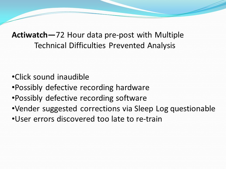 Actiwatch—72 Hour data pre-post with Multiple Technical Difficulties Prevented Analysis Click sound inaudible Possibly defective recording hardware Possibly defective recording software Vender suggested corrections via Sleep Log questionable User errors discovered too late to re-train