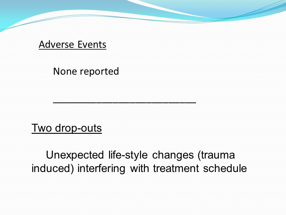 Adverse Events None reported __________________________ Two drop-outs Unexpected life-style changes (trauma induced) interfering with treatment schedule