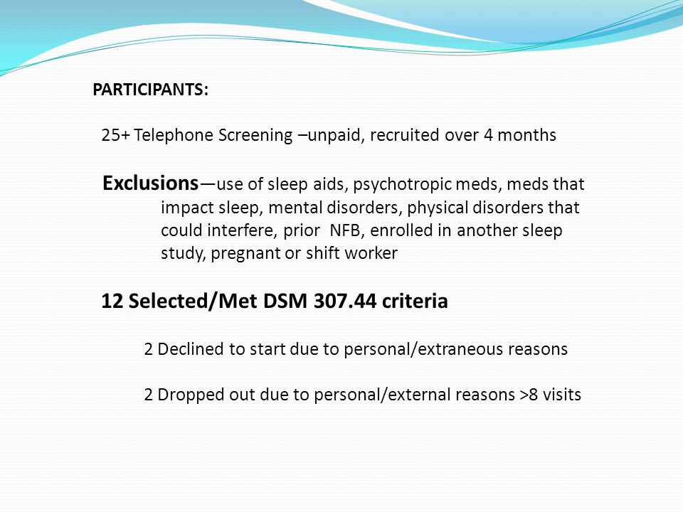 PARTICIPANTS: 25+ Telephone Screening –unpaid, recruited over 4 months Exclusions —use of sleep aids, psychotropic meds, meds that impact sleep, mental disorders, physical disorders that could interfere, prior NFB, enrolled in another sleep study, pregnant or shift worker 12 Selected/Met DSM 307.44 criteria 2 Declined to start due to personal/extraneous reasons 2 Dropped out due to personal/external reasons >8 visits