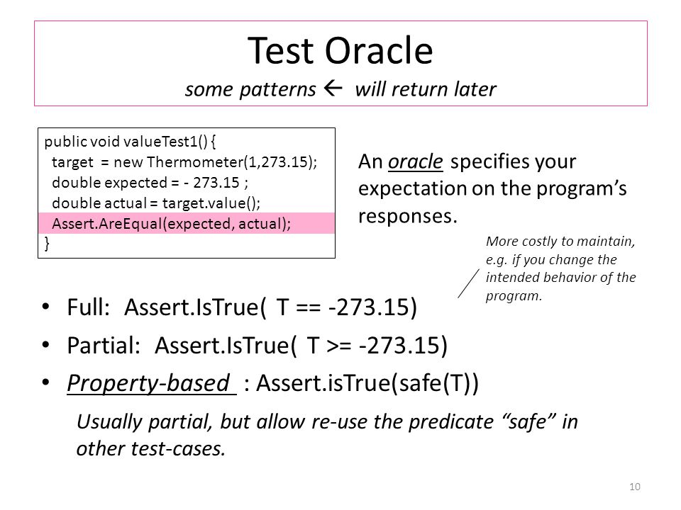 Test Oracle some patterns  will return later Full: Assert.IsTrue( T == -273.15) Partial: Assert.IsTrue( T >= -273.15) Property-based : Assert.isTrue(safe(T)) 10 public void valueTest1() { target = new Thermometer(1,273.15); double expected = - 273.15 ; double actual = target.value(); Assert.AreEqual(expected, actual); } An oracle specifies your expectation on the program's responses.