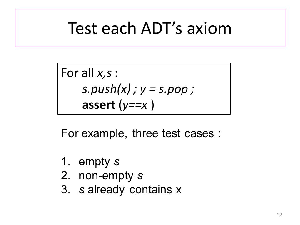 Test each ADT's axiom 22 For all x,s : s.push(x) ; y = s.pop ; assert (y==x ) For example, three test cases : 1.