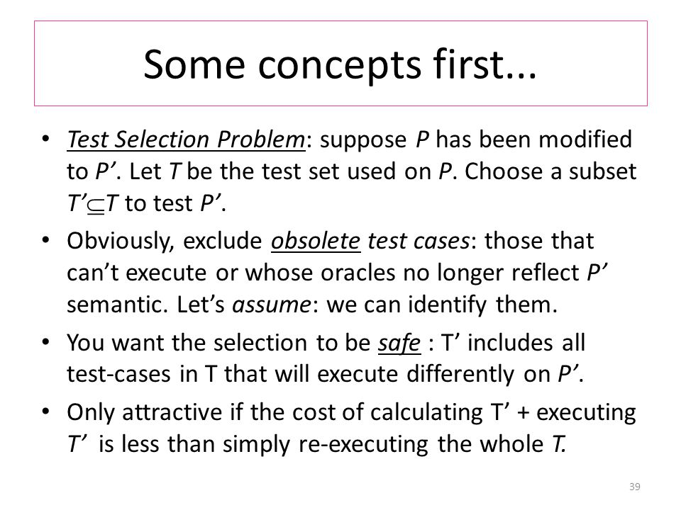 Some concepts first... Test Selection Problem: suppose P has been modified to P'.