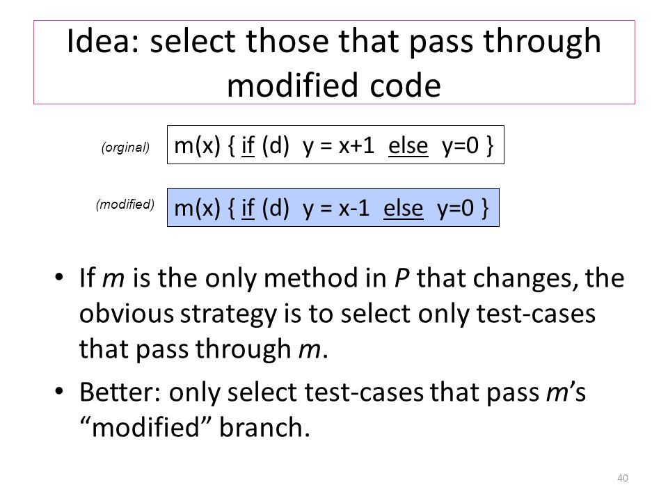Idea: select those that pass through modified code If m is the only method in P that changes, the obvious strategy is to select only test-cases that pass through m.