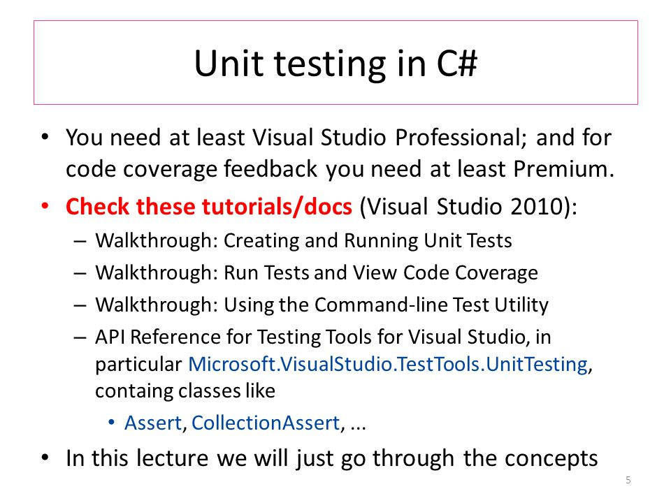 Unit testing in C# You need at least Visual Studio Professional; and for code coverage feedback you need at least Premium.