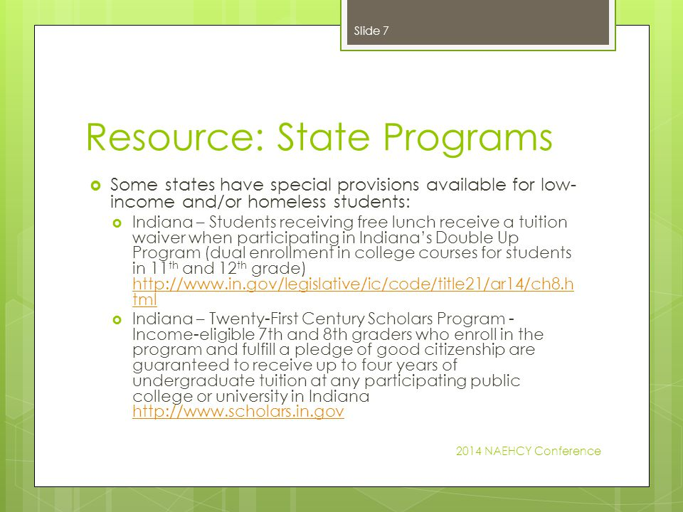 Resource: State Programs  Some states have special provisions available for low- income and/or homeless students:  Indiana – Students receiving free