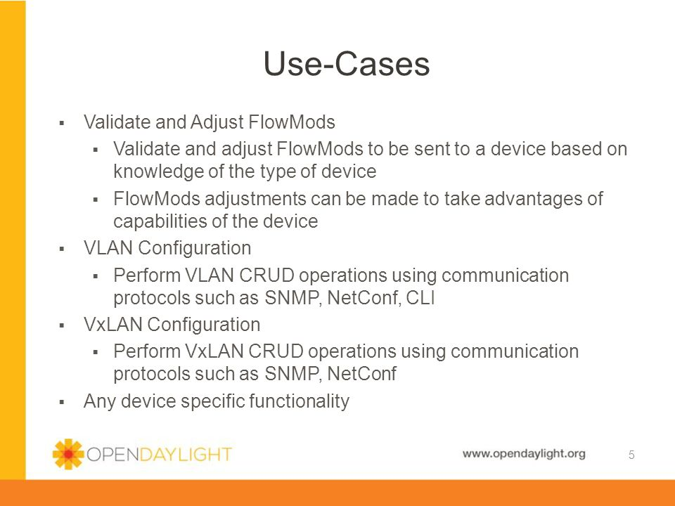 www.opendaylight.org  Identification (Discovery)  Determines the type of each device using information discovered through OpenFlow handshakes, as well as direct interaction with the device  Communicate with device to discovery configuration information that may affect the devices capabilities and limitations  Device Type Repository  Maintains identity information about the types of devices recognized by the framework  Maintains the Drivers that can use be with specific Device Types  Device Management  Maintain (persist) the discovered device information (eg, device type, port status)  API to allow applications to obtain device information  Security Credential Repository  Maintain and manage security credentials to allow interaction with devices  API to allow applications to obtain security information and populate the repository  Device Drivers  Device specific software components that make use of the information about the type of device Major Components 6