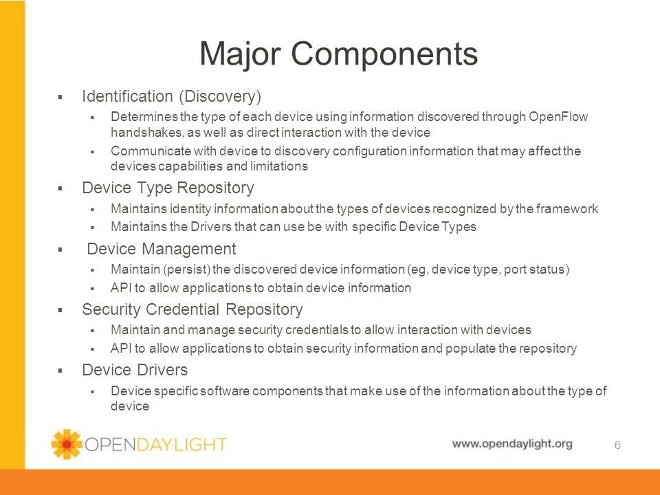 www.opendaylight.org Component Diagram 7 Application Device Manager Device Service Device Supplier Service Device Supplier OF Device Discovery Device Supplier Device Driver Manager Device Driver Service Device Type XML 1 2 7 8 Key Manager Key Service 3 4 5 6 Driver 9 DB
