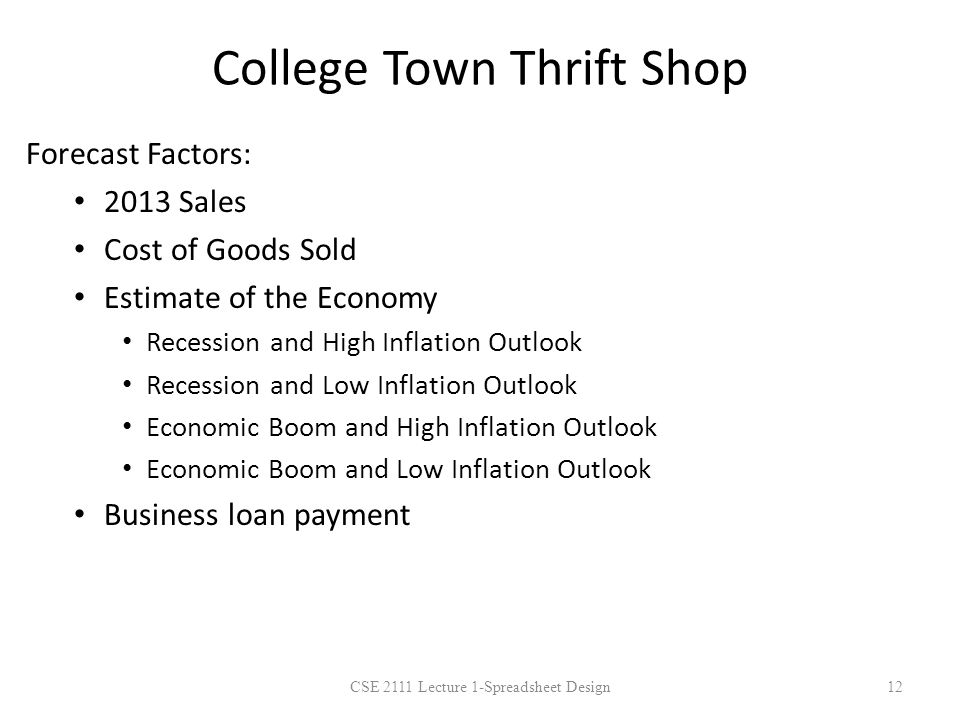 College Town Thrift Shop Forecast Factors: 2013 Sales Cost of Goods Sold Estimate of the Economy Recession and High Inflation Outlook Recession and Low Inflation Outlook Economic Boom and High Inflation Outlook Economic Boom and Low Inflation Outlook Business loan payment CSE 2111 Lecture 1-Spreadsheet Design12