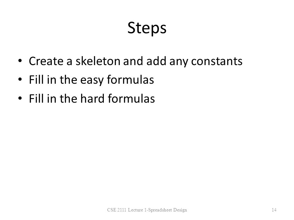 Steps Create a skeleton and add any constants Fill in the easy formulas Fill in the hard formulas CSE 2111 Lecture 1-Spreadsheet Design14