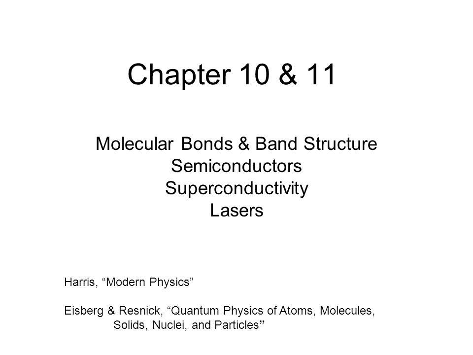 "Chapter 10 & 11 Molecular Bonds & Band Structure Semiconductors Superconductivity Lasers Harris, ""Modern Physics"" Eisberg & Resnick, ""Quantum Physics"