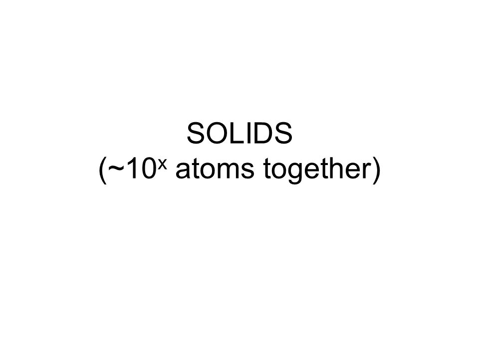 SOLIDS (~10 x atoms together)