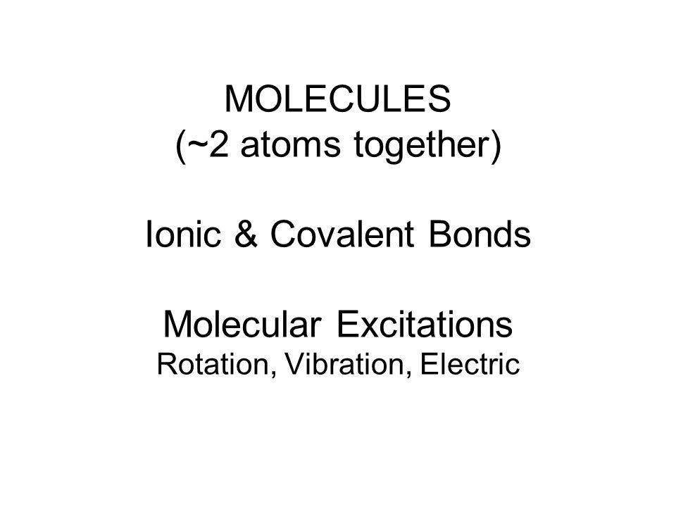 MOLECULES (~2 atoms together) Ionic & Covalent Bonds Molecular Excitations Rotation, Vibration, Electric