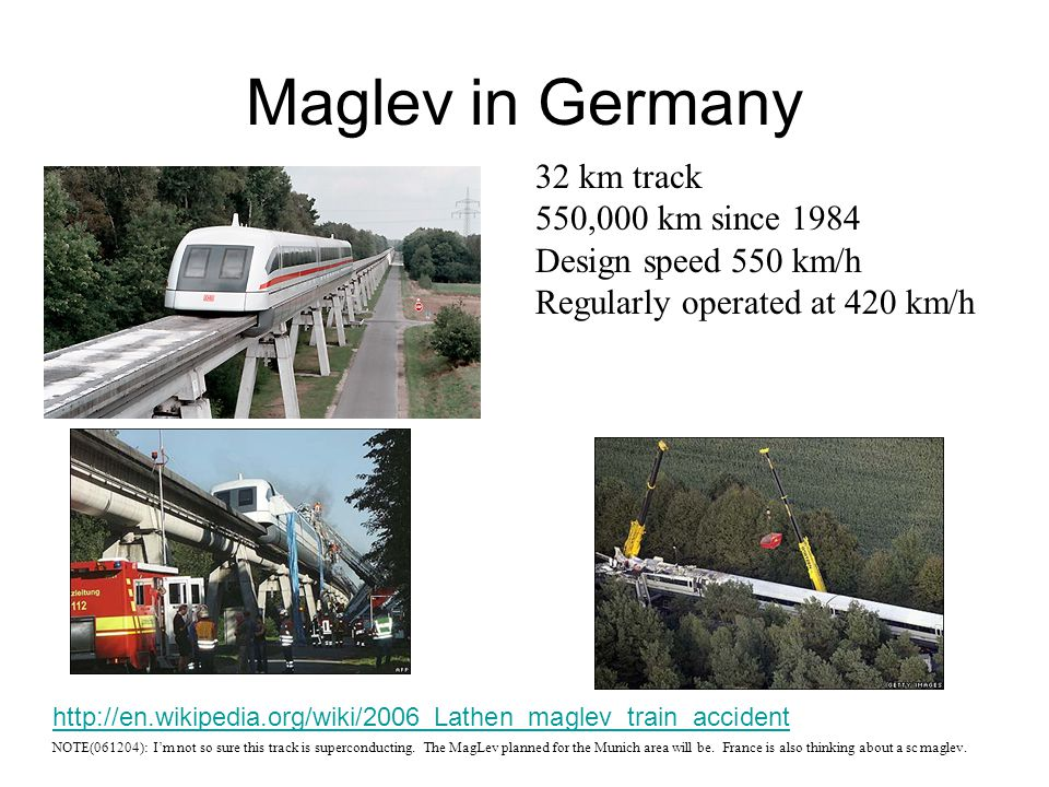 Maglev in Germany 32 km track 550,000 km since 1984 Design speed 550 km/h Regularly operated at 420 km/h NOTE(061204): I'm not so sure this track is s