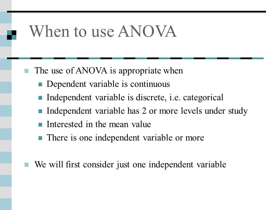 When to use ANOVA The use of ANOVA is appropriate when Dependent variable is continuous Independent variable is discrete, i.e.