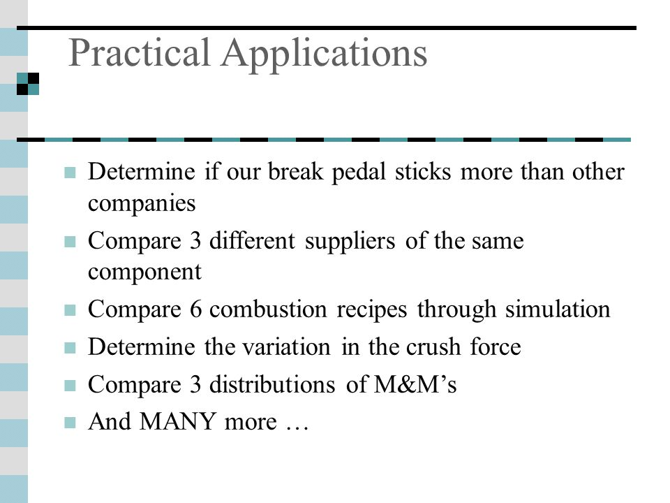 Practical Applications Determine if our break pedal sticks more than other companies Compare 3 different suppliers of the same component Compare 6 combustion recipes through simulation Determine the variation in the crush force Compare 3 distributions of M&M's And MANY more …