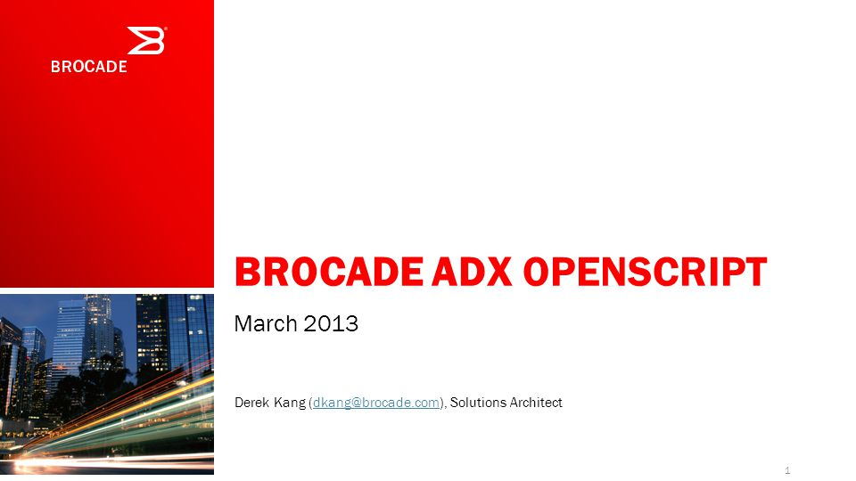 BROCADE ADX OPENSCRIPT March 2013 1 Derek Kang (dkang@brocade.com), Solutions Architectdkang@brocade.com