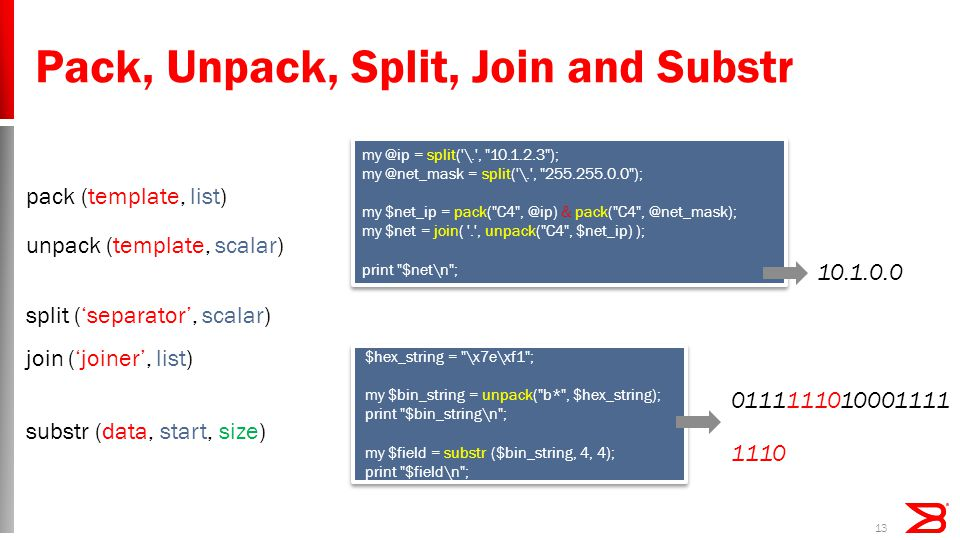 Pack, Unpack, Split, Join and Substr 13 unpack (template, scalar) $hex_string = \x7e\xf1 ; my $bin_string = unpack( b* , $hex_string); print $bin_string\n ; my $field = substr ($bin_string, 4, 4); print $field\n ; $hex_string = \x7e\xf1 ; my $bin_string = unpack( b* , $hex_string); print $bin_string\n ; my $field = substr ($bin_string, 4, 4); print $field\n ; 0111111010001111 1110 substr (data, start, size) my @ip = split( \. , 10.1.2.3 ); my @net_mask = split( \. , 255.255.0.0 ); my $net_ip = pack( C4 , @ip) & pack( C4 , @net_mask); my $net = join( . , unpack( C4 , $net_ip) ); print $net\n ; my @ip = split( \. , 10.1.2.3 ); my @net_mask = split( \. , 255.255.0.0 ); my $net_ip = pack( C4 , @ip) & pack( C4 , @net_mask); my $net = join( . , unpack( C4 , $net_ip) ); print $net\n ; pack (template, list) 10.1.0.0 split ('separator', scalar) join ('joiner', list)
