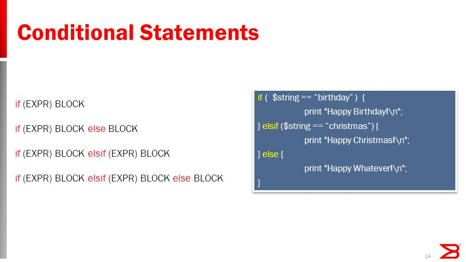 Conditional Statements if ( $string == birthday ) { print Happy Birthday!\n ; } elsif ($string == christmas ) { print Happy Christmas!\n ; } else { print Happy Whatever!\n ; } if ( $string == birthday ) { print Happy Birthday!\n ; } elsif ($string == christmas ) { print Happy Christmas!\n ; } else { print Happy Whatever!\n ; } 14 if (EXPR) BLOCK if (EXPR) BLOCK else BLOCK if (EXPR) BLOCK elsif (EXPR) BLOCK if (EXPR) BLOCK elsif (EXPR) BLOCK else BLOCK