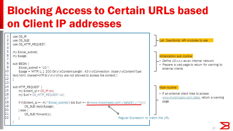 Blocking Access to Certain URLs based on Client IP addresses 20 use OS_IP; use OS_SLB; use OS_HTTP_REQUEST; my $local_subnet; my $page; sub BEGIN { $local_subnet = 10. ; $page = HTTP/1.1 200 OK\r\nContent-Length: 43\r\nConnection: close\r\nContent-Type: text/html; charset=UTF-8\r\n\r\nYou are not allowed to access the content. ; } sub HTTP_REQUEST { my $client_ip = OS_IP::src; my $url = OS_HTTP_REQUEST::url; if (!($client_ip =~ m/^$local_subnet/) && $url =~ m/www.mycompany.com\/data($|\/.*)/) { OS_SLB::reply($page); } else { OS_SLB::forward(1); } If an external client tries to access www.mycompany.com/data, return a warning page.