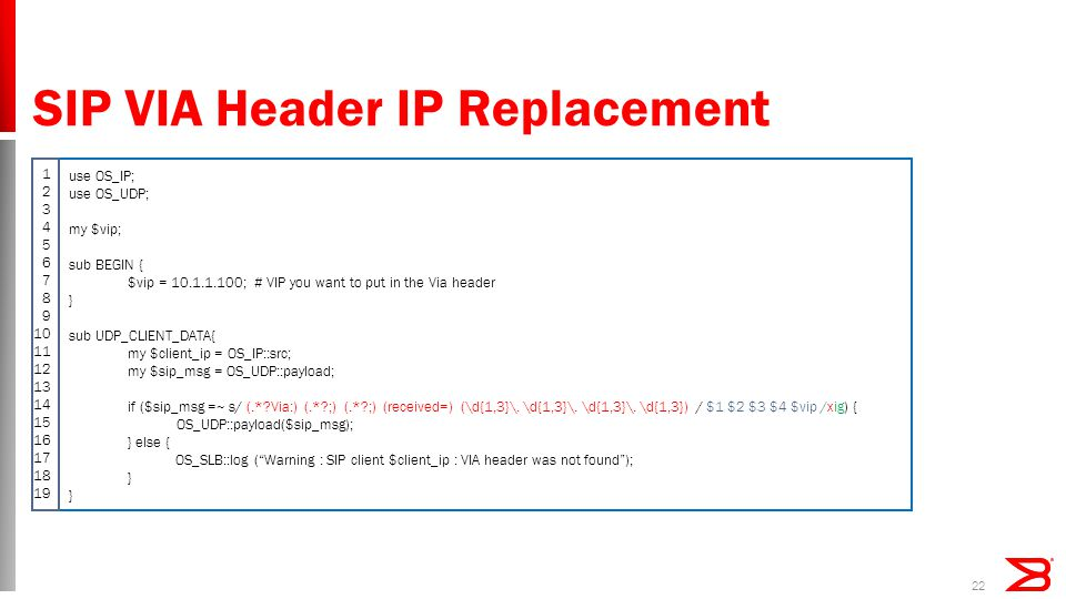SIP VIA Header IP Replacement 22 use OS_IP; use OS_UDP; my $vip; sub BEGIN { $vip = 10.1.1.100; # VIP you want to put in the Via header } sub UDP_CLIENT_DATA{ my $client_ip = OS_IP::src; my $sip_msg = OS_UDP::payload; if ($sip_msg =~ s/ (.* Via:) (.* ;) (.* ;) (received=) (\d{1,3}\.