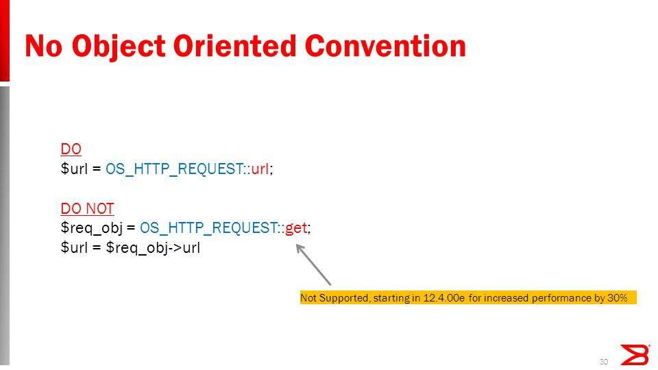 30 No Object Oriented Convention DO $url = OS_HTTP_REQUEST::url; DO NOT $req_obj = OS_HTTP_REQUEST::get; $url = $req_obj->url Not Supported, starting in 12.4.00e for increased performance by 30%