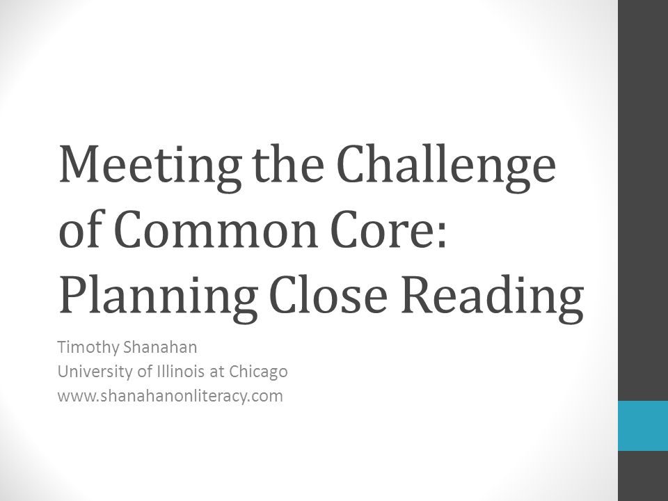 Meeting the Challenge of Common Core: Planning Close Reading Timothy Shanahan University of Illinois at Chicago www.shanahanonliteracy.com