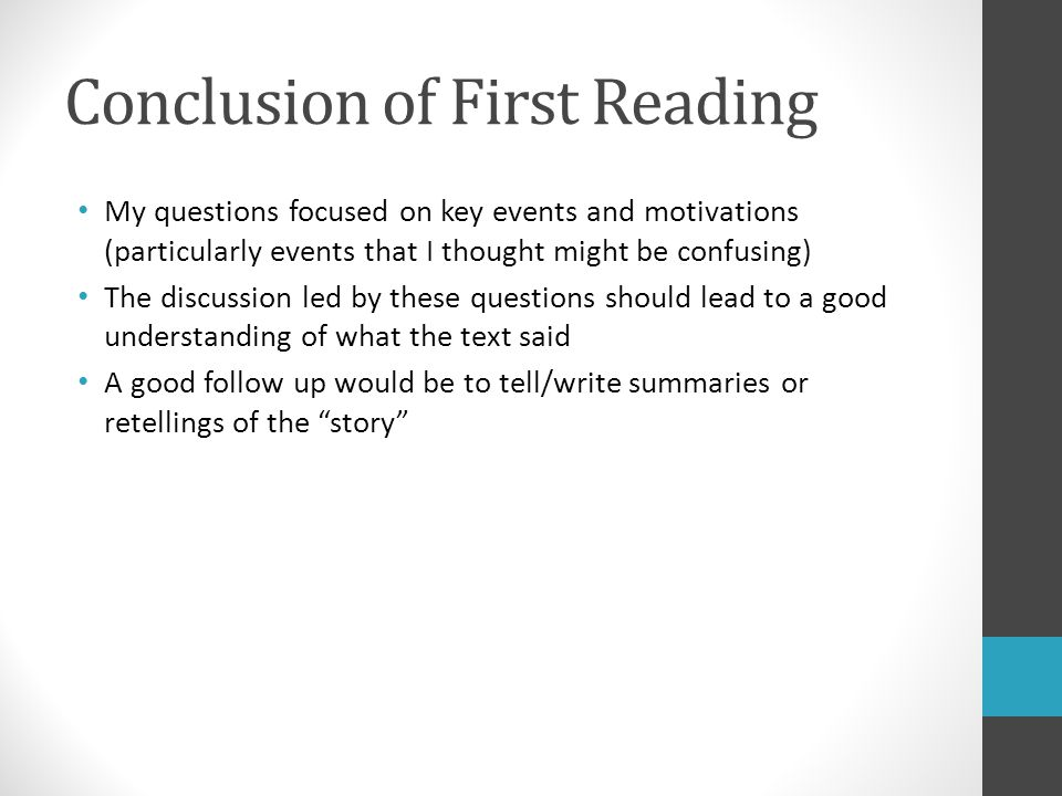 Conclusion of First Reading My questions focused on key events and motivations (particularly events that I thought might be confusing) The discussion led by these questions should lead to a good understanding of what the text said A good follow up would be to tell/write summaries or retellings of the story