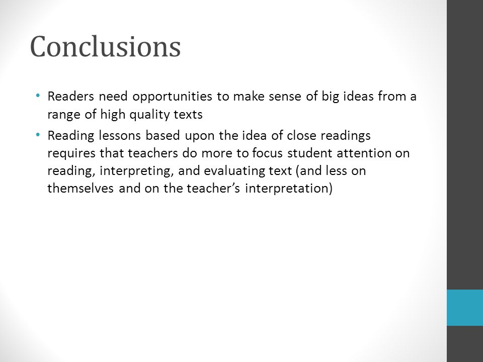 Conclusions Readers need opportunities to make sense of big ideas from a range of high quality texts Reading lessons based upon the idea of close readings requires that teachers do more to focus student attention on reading, interpreting, and evaluating text (and less on themselves and on the teacher's interpretation)