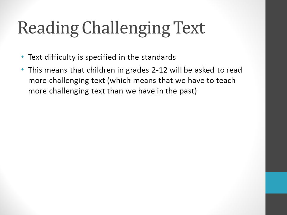 Reading Challenging Text Text difficulty is specified in the standards This means that children in grades 2-12 will be asked to read more challenging text (which means that we have to teach more challenging text than we have in the past)