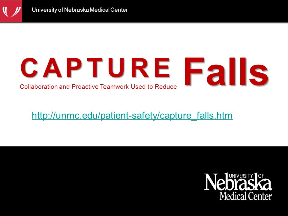 CAPTURE CAPTURE Collaboration and Proactive Teamwork Used to ReduceFalls http://unmc.edu/patient-safety/capture_falls.htm