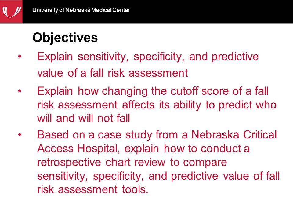 Objectives Explain sensitivity, specificity, and predictive value of a fall risk assessment Explain how changing the cutoff score of a fall risk assessment affects its ability to predict who will and will not fall Based on a case study from a Nebraska Critical Access Hospital, explain how to conduct a retrospective chart review to compare sensitivity, specificity, and predictive value of fall risk assessment tools.