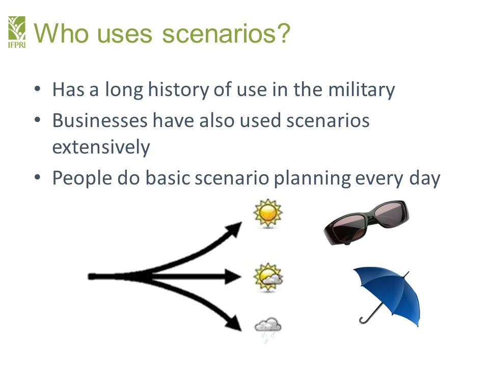 Who uses scenarios? Has a long history of use in the military Businesses have also used scenarios extensively People do basic scenario planning every