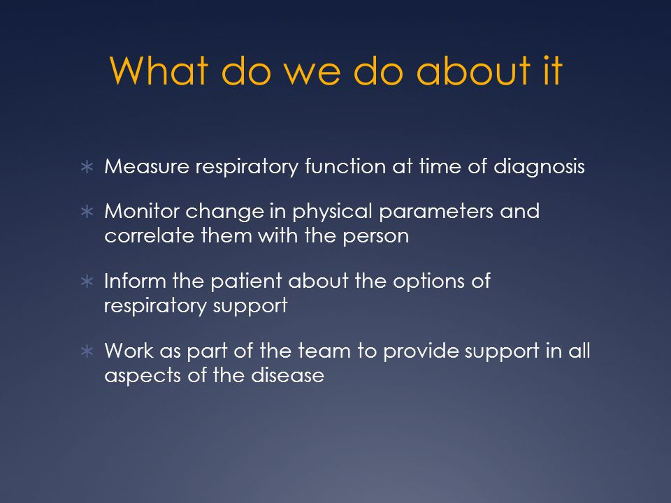 What do we do about it  Measure respiratory function at time of diagnosis  Monitor change in physical parameters and correlate them with the person  Inform the patient about the options of respiratory support  Work as part of the team to provide support in all aspects of the disease