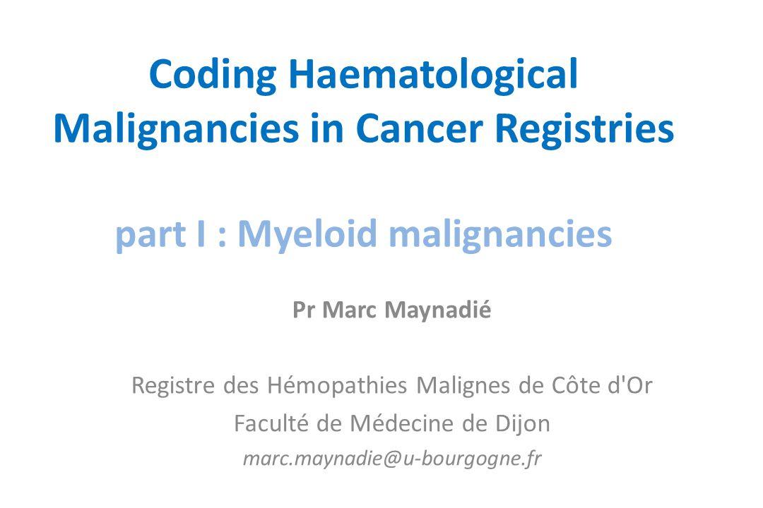Coding Haematological Malignancies in Cancer Registries part I : Myeloid malignancies Pr Marc Maynadié Registre des Hémopathies Malignes de Côte d'Or