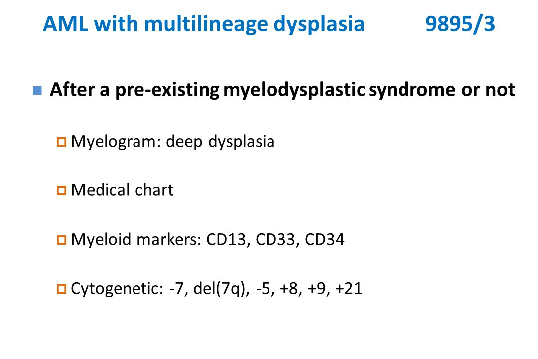 AML with multilineage dysplasia9895/3 After a pre-existing myelodysplastic syndrome or not  Myelogram: deep dysplasia  Medical chart  Myeloid markers: CD13, CD33, CD34  Cytogenetic: -7, del(7q), -5, +8, +9, +21
