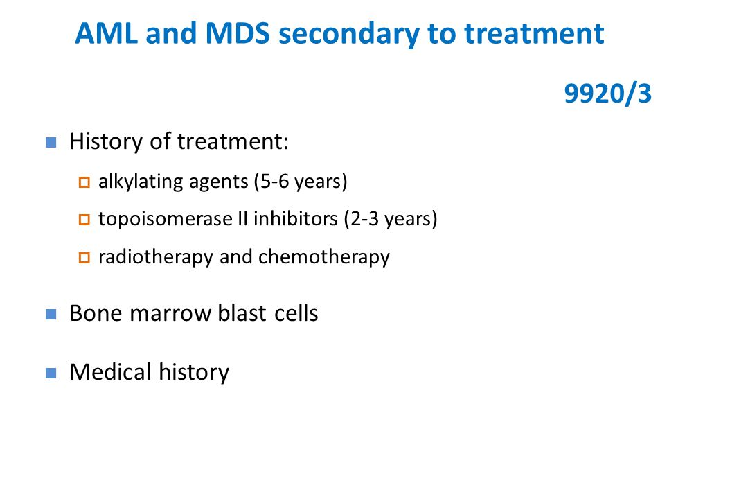AML and MDS secondary to treatment History of treatment:  alkylating agents (5-6 years)  topoisomerase II inhibitors (2-3 years)  radiotherapy and